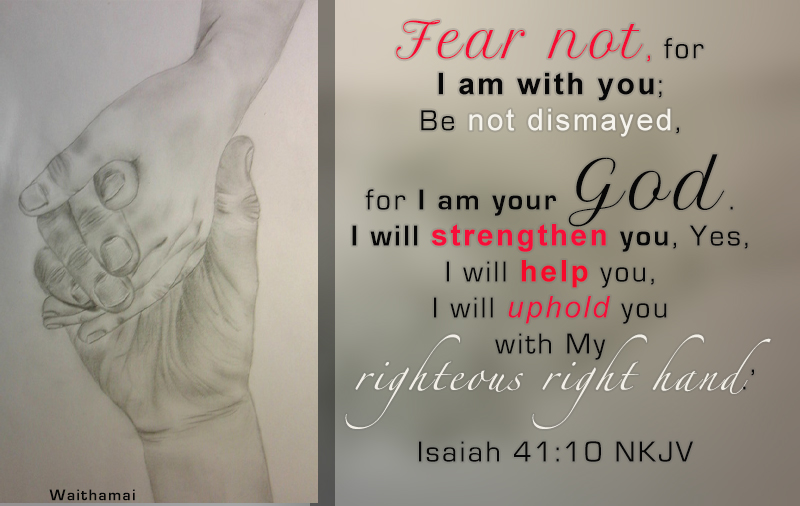 Isaiah 41:10 Fear not I am with you.