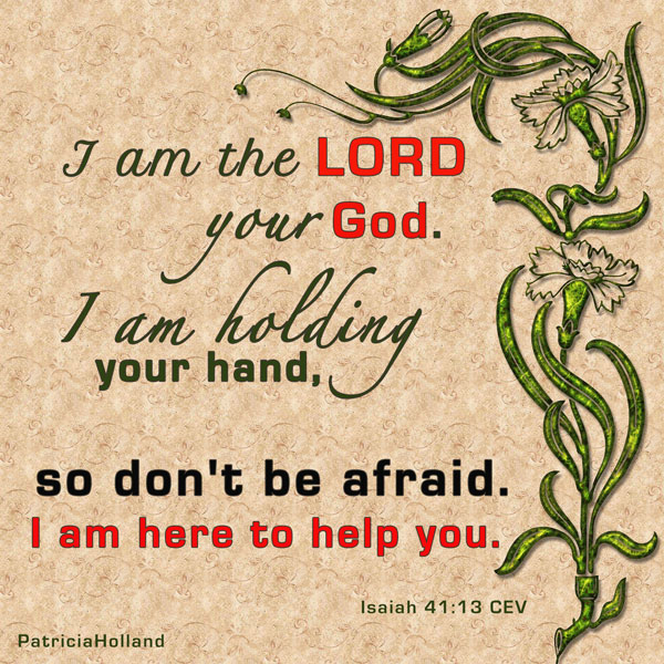 Isaiah 41:13 don't be afraid. I am holding your right hand. I will help you.