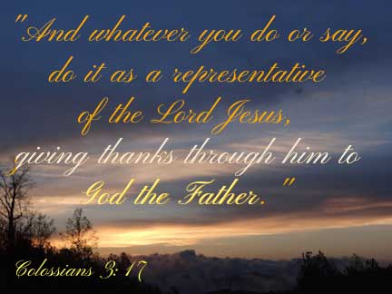 And whatever you do or say, do it as a representative of the Lord Jesus, giving thanks through him to God the Father. Colossians 3:17
