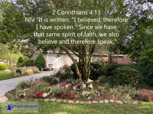 "2 Corinthians 4:13 NIV ""It is written: ""I believed; therefore I have spoken."" Since we have that same spirit of faith, we also believe and therefore speak,"""
