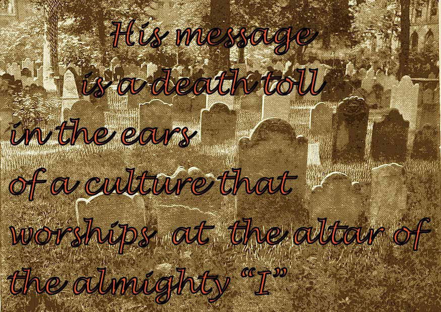 """His message is a death toll in the ears of a culture that worships at the altar of the Almighty """"I"""""""