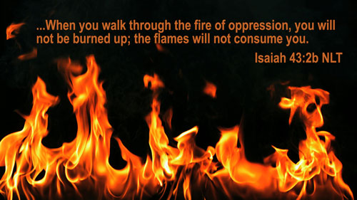When you go through deep waters, I will be with you. When you go through rivers of difficulty, you will not drown. When you walk through the fire of oppression, you will not be burned up; the flames will not consume you. Isaiah 43 2