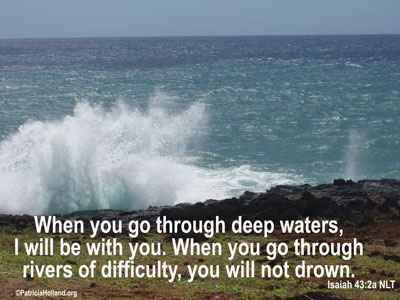 When you go through deep waters, I will be with you. When you go through rivers of difficulty, you will not drown. When you walk through the fire of oppression, you will not be burned up; the flames will not consume you. Isaiah 43 2 NLT