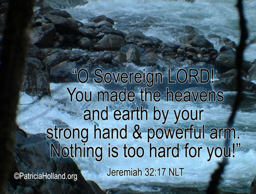 """""""O Sovereign LORD! You made the heavens and earth by your strong hand and powerful arm. Nothing is too hard for you!"""