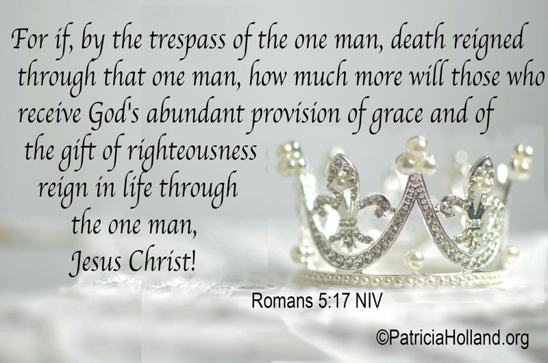 For if, by the trespass of the one man, death reigned through that one man, how much more will those who receive God's abundant provision of grace and of the gift of righteousness reign in life through the one man, Jesus Christ!
