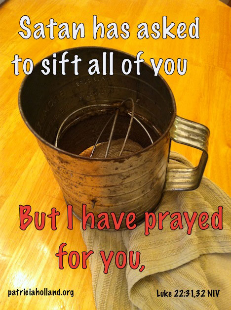 Satan has desired to sift you as wheat, but I prayed for you that your faith will not fail.