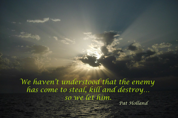 We haven't understood that the enemy has come to steal, kill and destroy...so we let him.